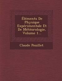 Elements de Physique Experimentale Et de Meteorologie, Volume 1... by Claude Pouillet