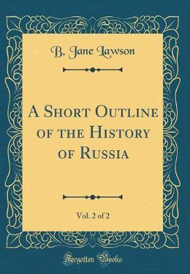 A Short Outline of the History of Russia, Vol. 2 of 2 (Classic Reprint) by B Jane Lawson