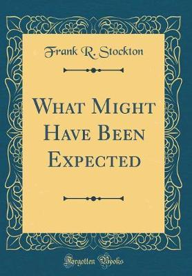 What Might Have Been Expected (Classic Reprint) by Frank .R.Stockton