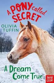 A Pony Called Secret: A Dream Come True by Olivia Tuffin