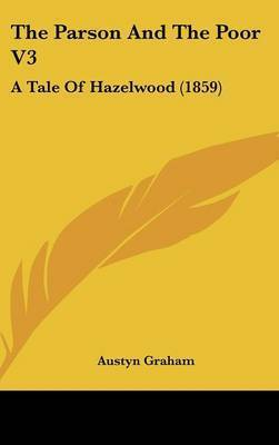 The Parson And The Poor V3: A Tale Of Hazelwood (1859) by Austyn Graham