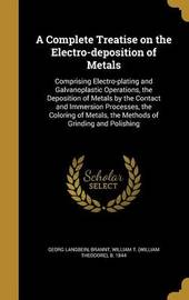 A Complete Treatise on the Electro-Deposition of Metals by Georg Langbein