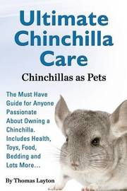 Ultimate Chinchilla Care Chinchillas as Pets the Must Have Guide for Anyone Passionate about Owning a Chinchilla. Includes Health, Toys, Food, Bedding by Thomas Layton