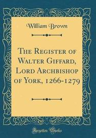 The Register of Walter Giffard, Lord Archbishop of York, 1266-1279 (Classic Reprint) by William Brown