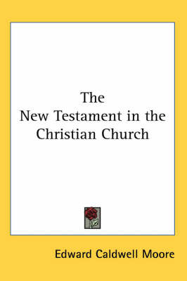 The New Testament in the Christian Church by Edward Caldwell Moore image