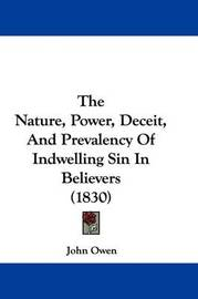 The Nature, Power, Deceit, and Prevalency of Indwelling Sin in Believers (1830) by John Owen