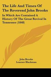 The Life and Times of the Reverend John Brooks: In Which Are Contained a History of the Great Revival in Tennessee (1848) by John Brooks