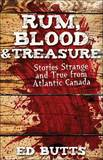 Rum, Blood & Treasure : Stories Strange But True from Atlantic Canada by Ed Butts