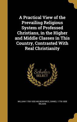 A Practical View of the Prevailing Religious System of Professed Christians, in the Higher and Middle Classes in This Country, Contrasted with Real Christianity by William 1759-1833 Wilberforce