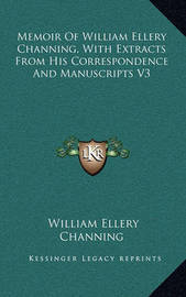 Memoir of William Ellery Channing, with Extracts from His Correspondence and Manuscripts V3 by William Ellery Channing