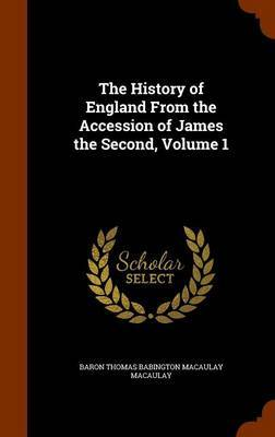 The History of England from the Accession of James the Second, Volume 1 by Baron Thomas Babington Macaula Macaulay