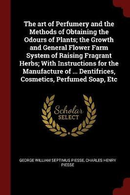 The Art of Perfumery and the Methods of Obtaining the Odours of Plants; The Growth and General Flower Farm System of Raising Fragrant Herbs; With Instructions for the Manufacture of ... Dentifrices, Cosmetics, Perfumed Soap, Etc by George William Septimus Piesse image