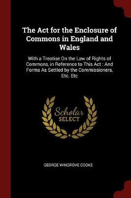 The ACT for the Enclosure of Commons in England and Wales by George Wingrove Cooke