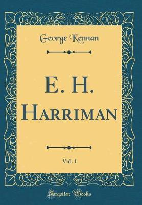 E. H. Harriman, Vol. 1 (Classic Reprint) by George Kennan
