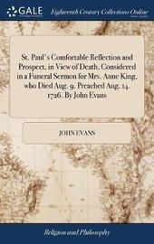St. Paul's Comfortable Reflection and Prospect, in View of Death, Considered in a Funeral Sermon for Mrs. Anne King, Who Died Aug. 9. Preached Aug. 14. 1726. by John Evans by John Evans image
