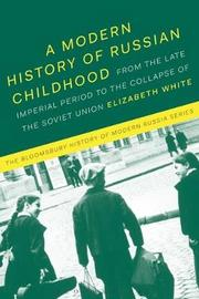 A Modern History of Russian Childhood by Elizabeth White