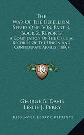 The War of the Rebellion, Series One, V38, Part 3, Book 2, Reports: A Compilation of the Official Records of the Union and Confederate Armies (1880) by George b Davis