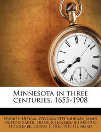 Minnesota in Three Centuries, 1655-1908 Volume 4 by Warren Upham