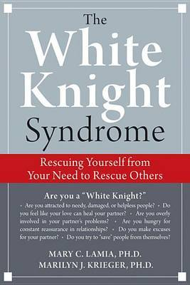 The White Knight Syndrome: How to Rescue Yourself from Your Need to Rescue Others by Mary C. Lamia image