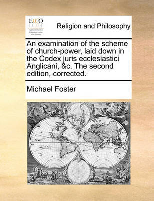 An Examination of the Scheme of Church-Power, Laid Down in the Codex Juris Ecclesiastici Anglicani, &C. the Second Edition, Corrected. by Michael Foster image