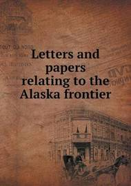 Letters and Papers Relating to the Alaska Frontier by Edwin Swift Balch