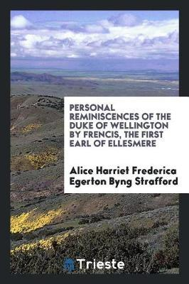 Personal Reminiscences of the Duke of Wellington by Frencis, the First Earl of Ellesmere by Alice Harriet Frederica Egerto Strafford