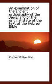 An Examination of the Ancient Orthography of the Jews, and of the Original State of the Text of the by Charles William Wall