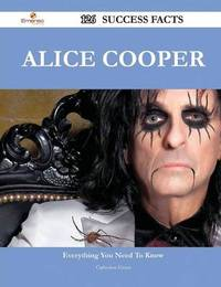 Alice Cooper 126 Success Facts - Everything You Need to Know about Alice Cooper by Research Fellow and Associate Catherine Grant (Queensland Conservatorium Research Centre, Griffith University)