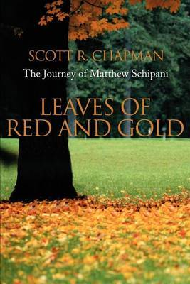 Leaves of Red and Gold: The Journey of Matthew Schipani by Scott R. Chapman