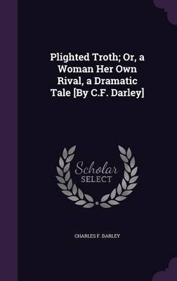 Plighted Troth; Or, a Woman Her Own Rival, a Dramatic Tale [By C.F. Darley] by Charles F Darley image