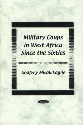 Military Coups in West Africa Since the Sixties by Godfrey Mwakikagile
