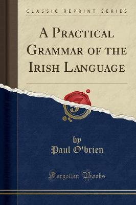 A Practical Grammar of the Irish Language (Classic Reprint) by Paul O'Brien