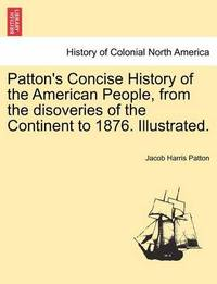 Patton's Concise History of the American People, from the Disoveries of the Continent to 1876. Illustrated. Vol. II by Jacob Harris Patton
