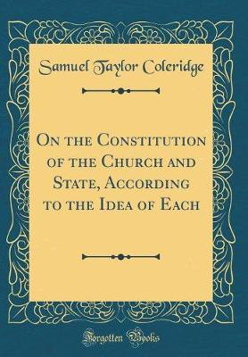 On the Constitution of the Church and State, According to the Idea of Each (Classic Reprint) by Samuel Taylor Coleridge
