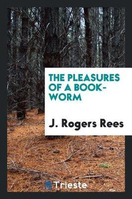 The Pleasures of a Book-Worm by J Rogers Rees