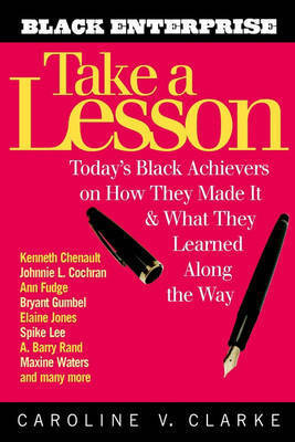 Take a Lesson: Today's Black Achievers on How They Made it and What They Learned Along the Way by Caroline V. Clarke