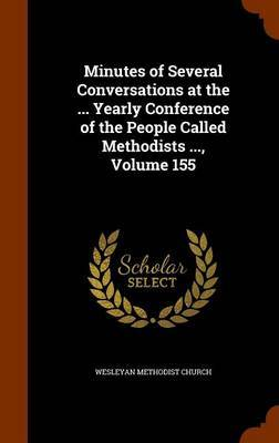 Minutes of Several Conversations at the ... Yearly Conference of the People Called Methodists ..., Volume 155