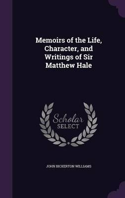 Memoirs of the Life, Character, and Writings of Sir Matthew Hale by John Bickerton Williams