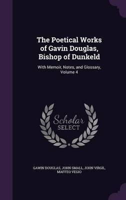 The Poetical Works of Gavin Douglas, Bishop of Dunkeld by Gawin Douglas