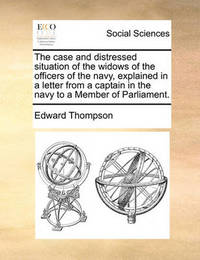 The Case and Distressed Situation of the Widows of the Officers of the Navy, Explained in a Letter from a Captain in the Navy to a Member of Parliament by Edward Thompson