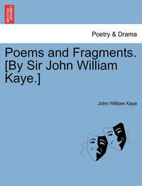 Poems and Fragments. [By Sir John William Kaye.] by John William Kaye, Sir