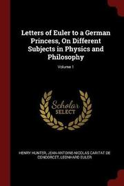 Letters of Euler to a German Princess, on Different Subjects in Physics and Philosophy; Volume 1 by Henry Hunter image