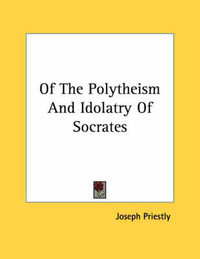 Of the Polytheism and Idolatry of Socrates by Joseph Priestley
