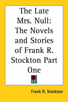 The Late Mrs. Null: The Novels and Stories of Frank R. Stockton Part One by Frank .R.Stockton