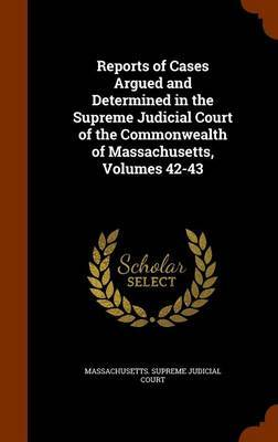 Reports of Cases Argued and Determined in the Supreme Judicial Court of the Commonwealth of Massachusetts, Volumes 42-43