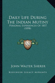 Daily Life During the Indian Mutiny: Personal Experiences of 1857 (1898) by John Walter Sherer