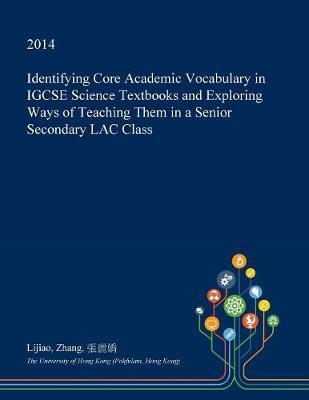Identifying Core Academic Vocabulary in Igcse Science Textbooks and Exploring Ways of Teaching Them in a Senior Secondary Lac Class by Lijiao Zhang