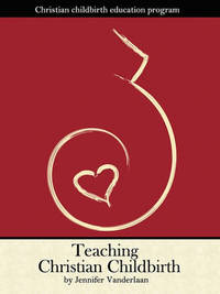 Teaching Christian Childbirth by Jennifer Vanderlaan