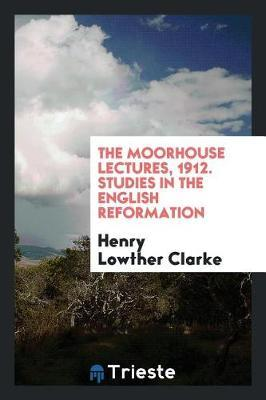The Moorhouse Lectures, 1912. Studies in the English Reformation by Henry Lowther Clarke