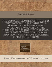 The Compleat Memoirs of the Life of That Notorious Impostor Will. Morrell, Alias Bowyer, Alias Wickham, & Who Died at Mr. Cullen's the Bakers in the Strand, Jan. 3. 1691/2. with Considerable Additions Never Before Published. Licensed 1694. (1694) by Elkanah Settle